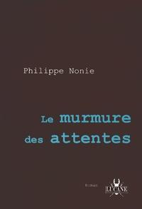 Philippe Nonie - Le murmure des attentes.