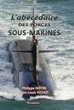 Philippe Nôtre et Jean-Louis Vichot - L'abécédaire des forces sous-marines.