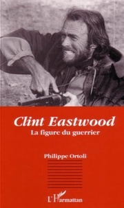 Philippe Ortoli - Clint Eastwood, la figure du guerrier.