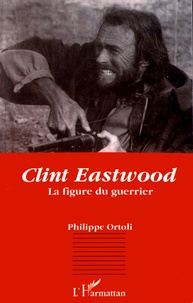Philippe Ortoli - Clint Eastwood - La figure du guerrier.