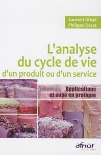 Philippe Osset et Laurent Grisel - L'analyse du cycle de vie d'un produit ou d'un service - Applications et mises en pratique.