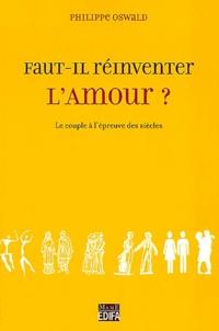 Philippe Oswald - Faut-il réinventer l'amour ? - Le couple à l'épreuve des siècles.
