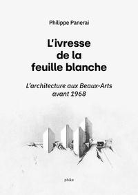 Philippe Panerai - L'Ivresse de la feuille blanche - L'Architecture aux Beaux-Arts avant 1968.
