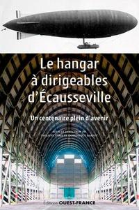 Philippe Pâris et Dominique Barjot - Le hangar à dirigeables d'Ecausseville - Un centenaire plein d'avenir.