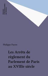 Philippe Payen - Les arrêts de règlement du Parlement de Paris au XVIIIe siècle - Dimension et doctrine.