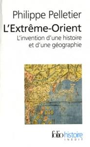 Philippe Pelletier - L'Extrême-Orient - L'invention d'une histoire et d'une géographie.