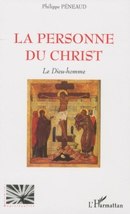 Philippe Péneaud - La personne du christ - Le Dieu-homme.