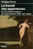 Philippe Perrot - Le Travail des apparences   ou les Transformations du corps féminin - XVIIIe-XIXe siècle.