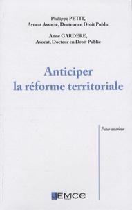 Philippe Petit et Anne Gardère - Anticiper la réforme territoriale.