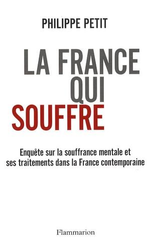 Philippe Petit - La France qui souffre - Enquête sur la souffrance mentale et ses traitements dans la France contemporaine.