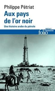 Philippe Pétriat - Aux pays de l'or noir - Une histoire arabe du pétrole.