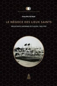 Philippe Pétriat - Le négoce des lieux saints - Négociants hadramis de Djedda, 1850-1950.