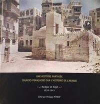 Philippe Pétriat - Une histoire partagée : sources françaises sur l'histoire de l'Arabie. Hedjaz et Najd 1839-1943 - Présentation et inventaire.