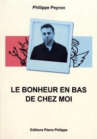Philippe Peyron - Le bonheur en bas de chez moi.