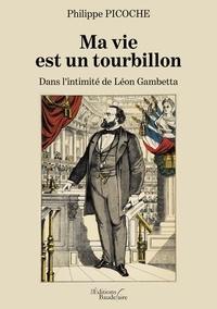 Philippe Picoche - Ma vie est un tourbillon - Dans l'intimité de Léon Gambetta.