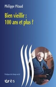 Philippe Pitaud - Bien vieillir : 100 ans et plus ?.