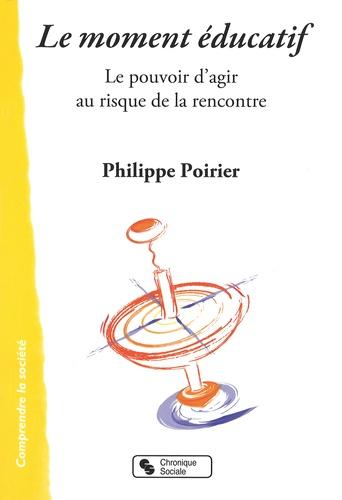Philippe Poirier - Le moment éducatif - Le pouvoir d'agir au risque de la rencontre.