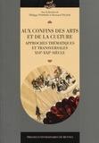 Philippe Poirrier et Bertrand Tillier - Aux confins des arts et de la culture - Approches thématiques et transversales XVIe-XXIe siècle.