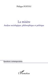 Philippe Poitou - La misère - Analyse sociologique, philosophique et politique.