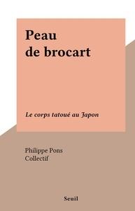 Philippe Pons et  Collectif - Peau de brocart - Le corps tatoué au Japon.
