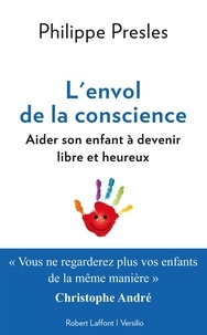 Philippe Presles et Christophe André - L'envol de la conscience: aider son enfant à devenir libre et heureux.