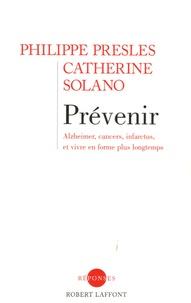 Philippe Presles et Catherine Solano - Prévenir - Alzheimer, cancers, infarctus, et vivre en forme plus longtemps.