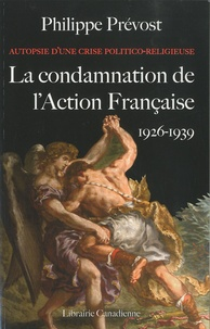 Philippe Prévost - Autopsie d'une crise politico-religieuse : La condamnation de l'action française (1926-1939).