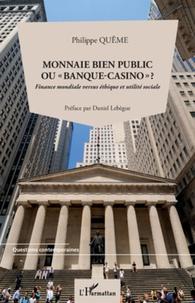 """Philippe Quême - Monnaie bien public ou """"banque-casino""""? - Finance mondiale versus éthique et utilité sociale."""