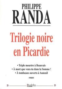 Philippe Randa - Trilogie noire en Picardie - Triple meurtre à Beauvais ; A mort que veux-tu dans la Somme ; A tombeaux ouverts à Auneuil.