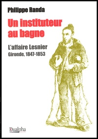 Philippe Randa - Un instituteur au bagne - L'affaire Lesnier Gironde, 1847-1853.
