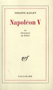 Philippe Raulet - Napoléon V, ou chroniques du palais.