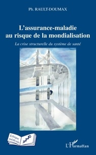 Philippe Rault-Doumax - L'assurance-maladie au risque de la mondialisation - La crise structurelle du système de santé.