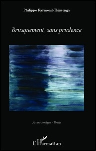 Philippe Raymond-Thimonga - Brusquement, sans prudence.