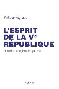 Philippe Raynaud - L'esprit de la Ve République - L'histoire, le régime, le système.