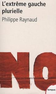 Philippe Raynaud - L'extrême gauche plurielle - Entre démocratie radicale et révolution.