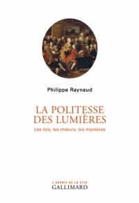 Philippe Raynaud - La politesse des Lumières - Les lois, les moeurs, les manières.