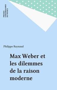 Philippe Raynaud - Max Weber et les dilemmes de la raison moderne.