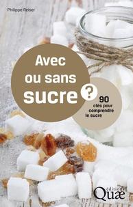 Philippe Reiser - Avec ou sans sucre ? - 90 clés pour comprendre le sucre.