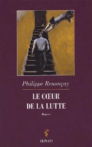Philippe Renonçay - Le coeur de la lutte.