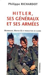 Philippe Richardot - Hitler, ses généraux et ses armées - Wehrmacht, Waffen SS et production de guerre.