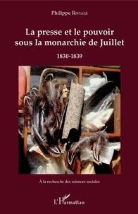 Philippe Riviale - La presse et le pouvoir sous la monarchie de Juillet - 1830-1839.
