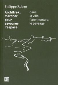 Philippe Robert - Architrek, marcher pour savourer l'espace dans la ville, l'architecture, le paysage.