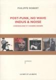 Philippe Robert - Post-Punk, no wave, indus & noise - Chronologie et chassés-croisés.