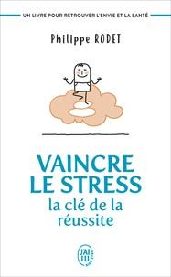 Vaincre le stress : la clé de la réussite- Un livre pour retrouver l'envie et la santé ! - Philippe Rodet |