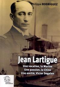 Philippe Rodriguez - Jean Lartigue - Une vocation, la Marine, une passion, la Chine, une amitié, Victor Segalen.
