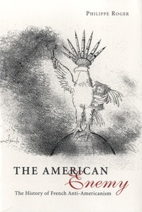 Philippe Roger - The American Enemy - The History of French Anti-Americanism.