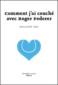 Philippe Roi - Comment j'ai couché avec Roger Federer ?.