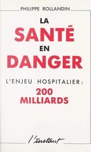 Philippe Rollandin - La santé en danger : l'enjeu hospitalier, 200 milliards.