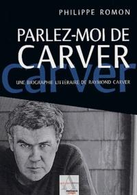 Philippe Romon - Parlez-moi de Carver - Une biographie littéraire de Raymond Carver.
