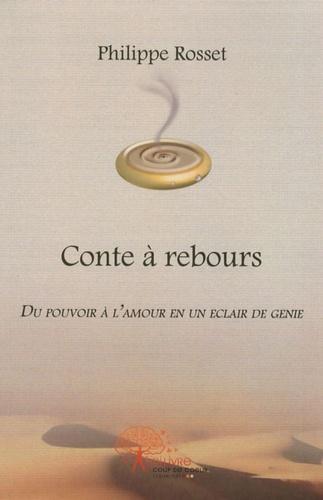 Philippe Rosset - Conte à rebours - Du pouvoir à l'amour en un éclair de génie.